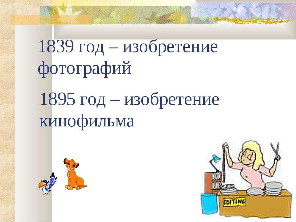 1839 год – изобретение фотографий 1895 год – изобретение кинофильма
