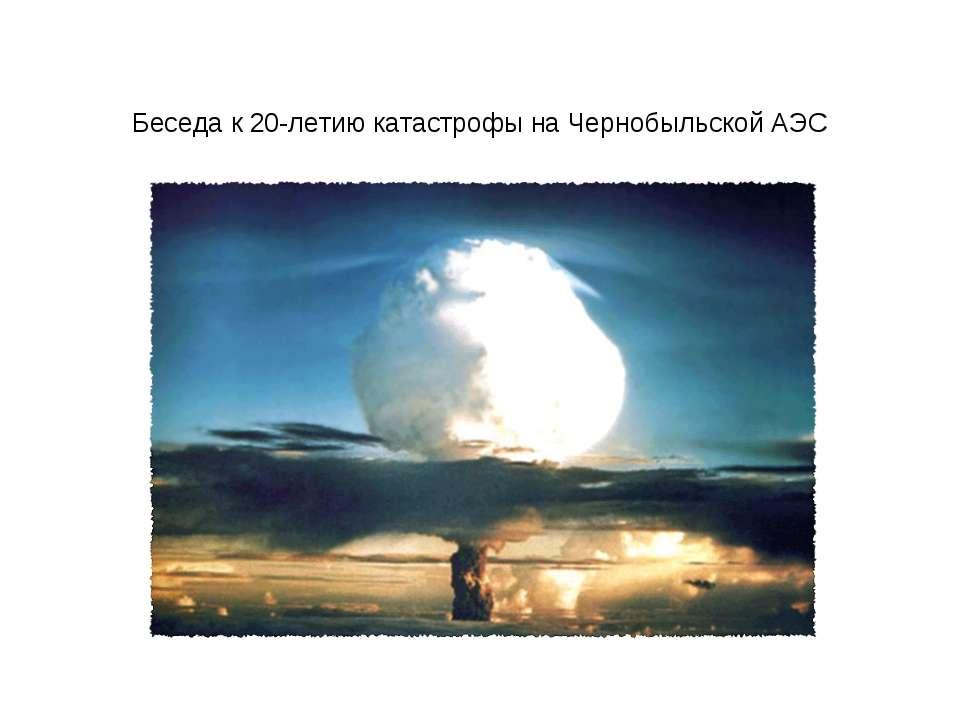 Беседа к 20-летию катастрофы на Чернобыльской АЭС
