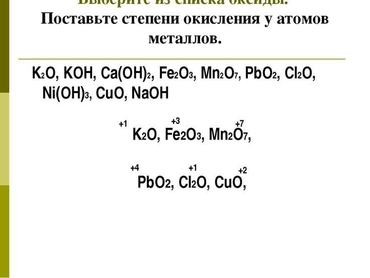 Выберите из списка оксиды. Поставьте степени окисления у атомов металлов. K2O...