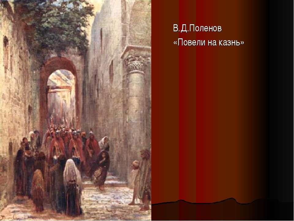 В.Д.Поленов «Повели на казнь»