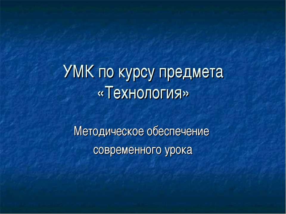 УМК по курсу предмета «Технология» Методическое обеспечение современного урока