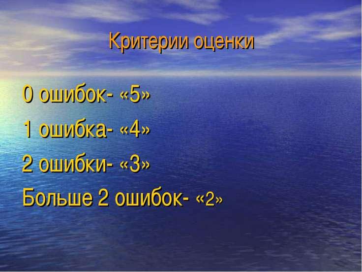 Критерии оценки 0 ошибок- «5» 1 ошибка- «4» 2 ошибки- «3» Больше 2 ошибок- «2»