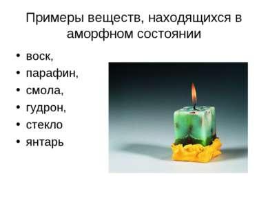 Примеры веществ, находящихся в аморфном состоянии воск, парафин, смола, гудро...