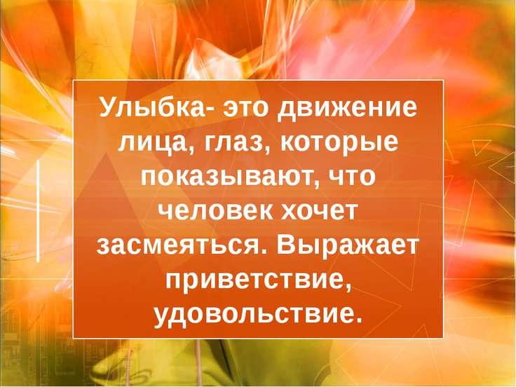 Улыбка- это движение лица, глаз, которые показывают, что человек хочет засмея...