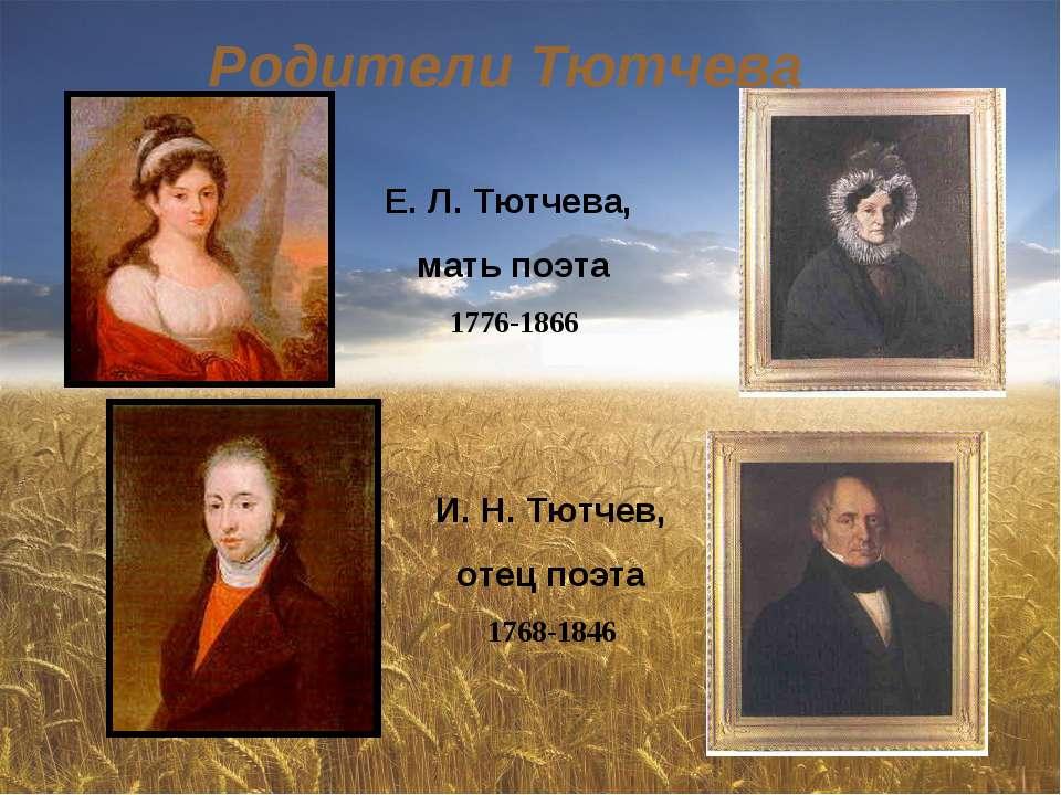 Родители Тютчева Е. Л. Тютчева, мать поэта 1776-1866 И. Н. Тютчев, отец поэта...