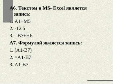 А6. Текстом в MS- Excel является запись: 1. А1+М5 2. -12.5 3. =В7+Н6 А7. Форм...