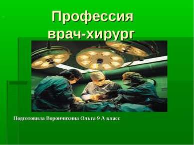 Профессия врач-хирург Подготовила Ворончихина Ольга 9 А класс ...