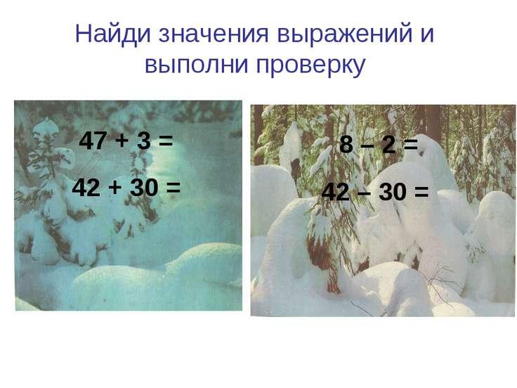 Найди значения выражений и выполни проверку 47 + 3 = 42 + 30 = 8 – 2 = 42 – 30 =