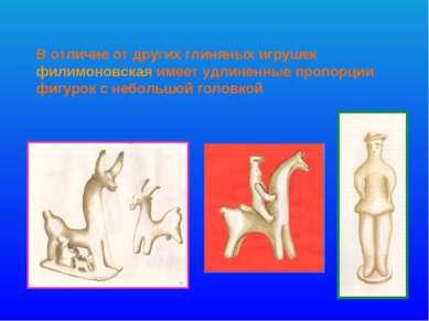 В отличие от других глиняных игрушек филимоновская имеет удлиненные пропорции...