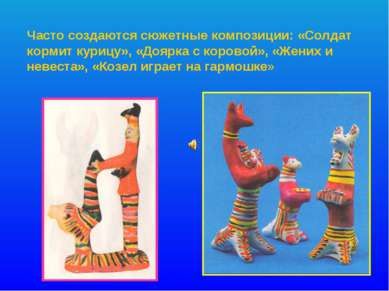 Часто создаются сюжетные композиции: «Солдат кормит курицу», «Доярка с корово...