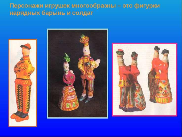 Персонажи игрушек многообразны – это фигурки нарядных барынь и солдат