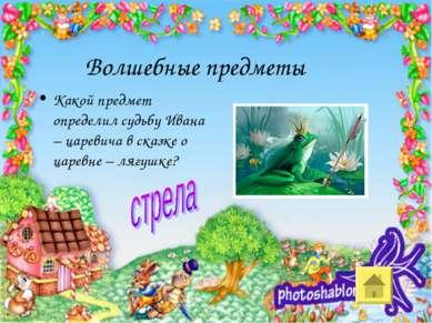Волшебные предметы Какой предмет определил судьбу Ивана – царевича в сказке о...