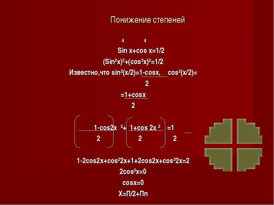 Понижение степеней 4 4 Sin x+cos x=1/2 (Sin²x)²+(cos²x)²=1/2 Известно,что sin...