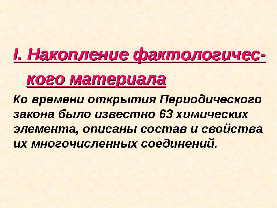 I. Накопление фактологичес- кого материала Ко времени открытия Периодического...