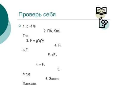 Проверь себя 1. p =f \s 2. ПА, Кпа, Гпа. 3. F = g*q*v 4. FТ > FА FТ