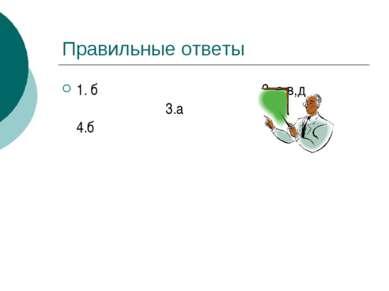 Правильные ответы 1. б 2. а,в,д 3.а 4.б