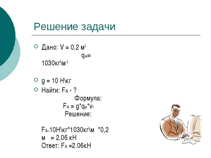 Решение задачи Дано: V = 0,2 м3 qж= 1030кг\м 3 g = 10 H\кг Найти: FA - ? Форм...