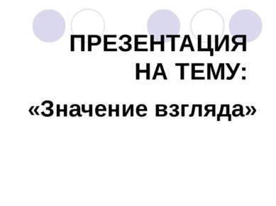 ПРЕЗЕНТАЦИЯ НА ТЕМУ: «Значение взгляда» *