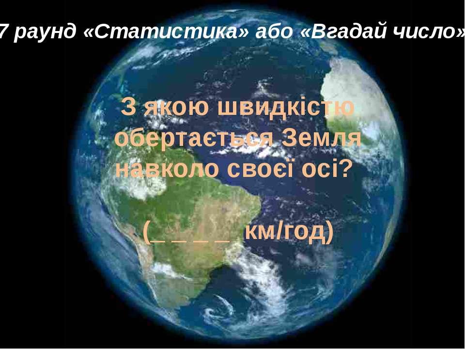 7 раунд «Статистика» або «Вгадай число» З якою швидкістю обертається Зем...
