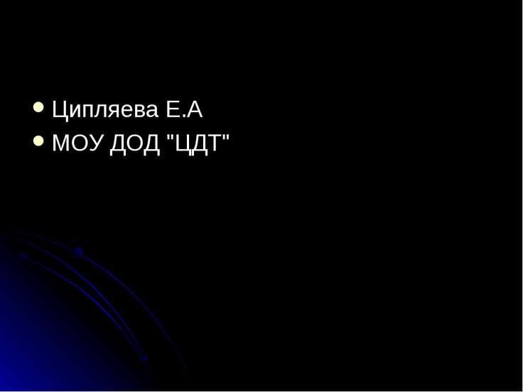 """Ципляева Е.А МОУ ДОД """"ЦДТ"""""""