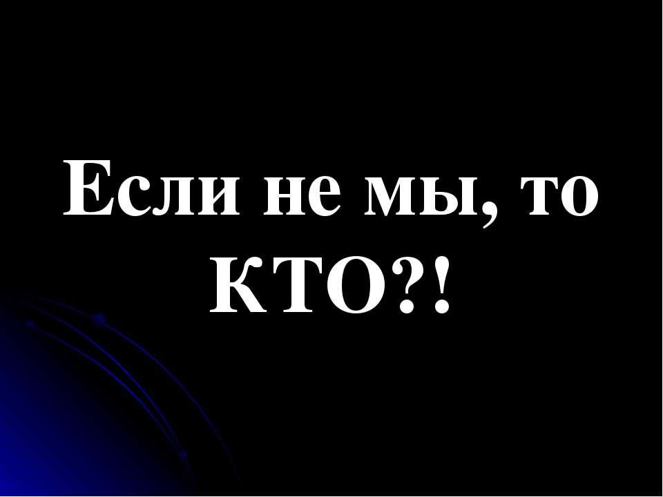 Если не мы, то КТО?!