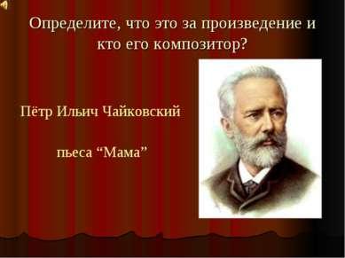 Определите, что это за произведение и кто его композитор? Пётр Ильич Чайковск...