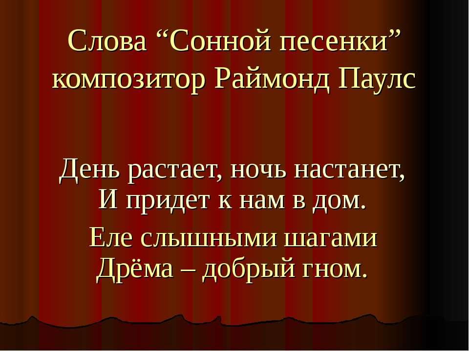 """Слова """"Cонной песенки"""" композитор Раймонд Паулс День растает, ночь настанет, ..."""