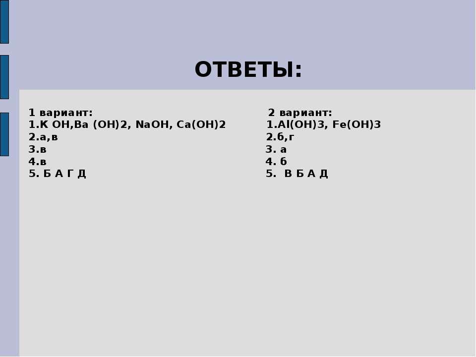 ОТВЕТЫ: 1 вариант: 2 вариант: 1.К ОН,Ва (ОН)2, NaOH, Ca(OH)2 1.Al(ОН)3, Fe(OH...
