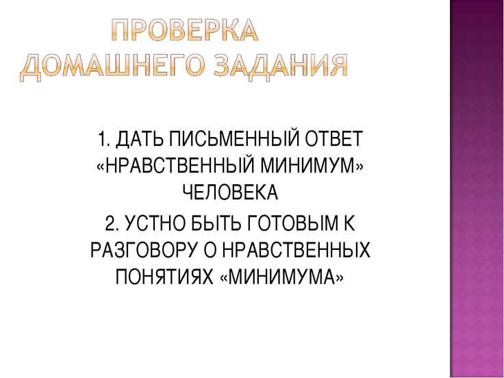 1. ДАТЬ ПИСЬМЕННЫЙ ОТВЕТ «НРАВСТВЕННЫЙ МИНИМУМ» ЧЕЛОВЕКА 2. УСТНО БЫТЬ ГОТОВЫ...