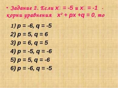 Задание 2. Если х₁ = -5 и х₂ = -1 - корни уравнения х² + px +q = 0, то 1) p =...
