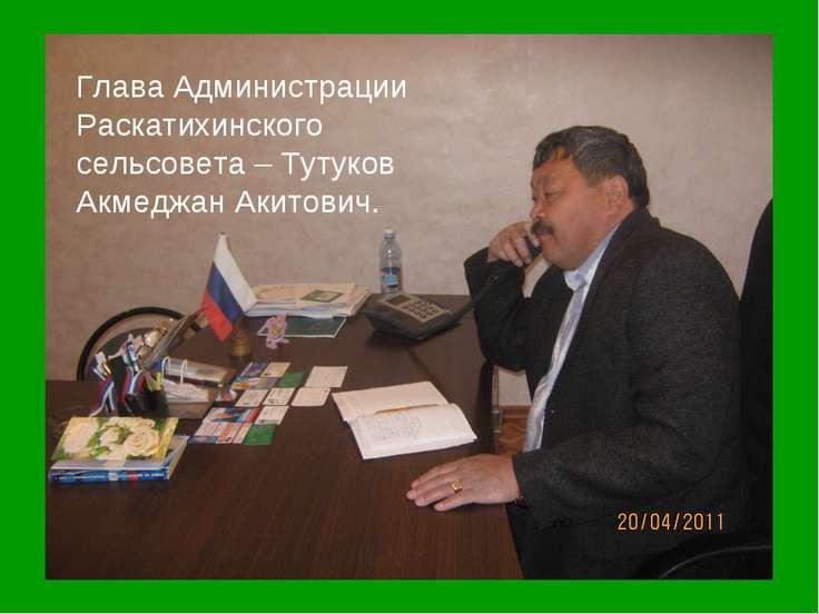 Глава Администрации Раскатихинского сельсовета – Тутуков Акмеджан Акитович.