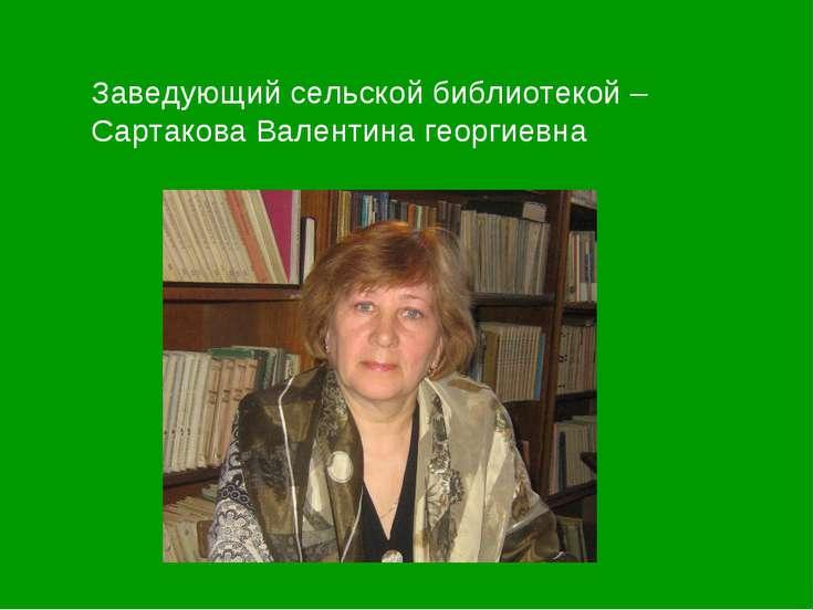 Заведующий сельской библиотекой – Сартакова Валентина георгиевна