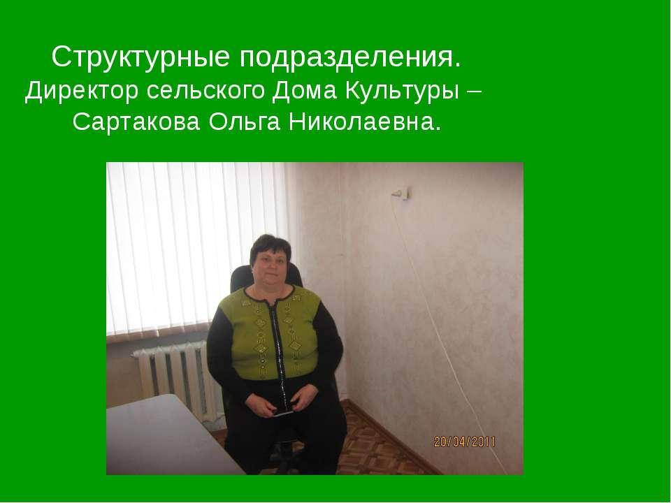 Структурные подразделения. Директор сельского Дома Культуры – Сартакова Ольга...
