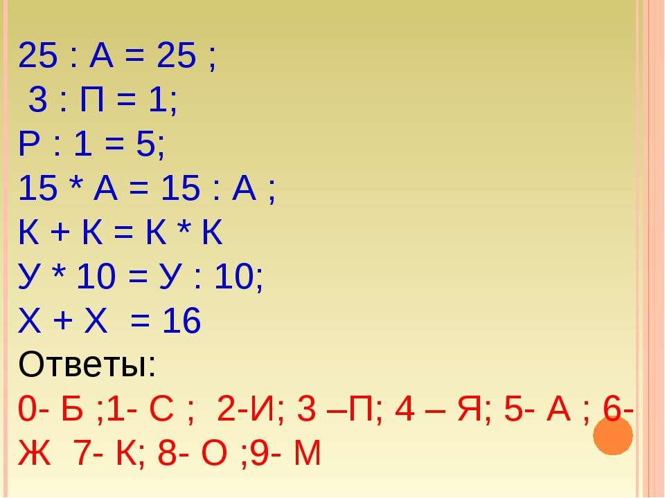 25 : А = 25 ; 3 : П = 1; Р : 1 = 5; 15 * А = 15 : А ; К + К = К * К У * 10 = ...