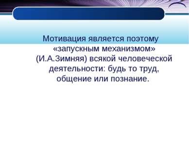 Мотивация является поэтому «запускным механизмом» (И.А.Зимняя) всякой человеч...