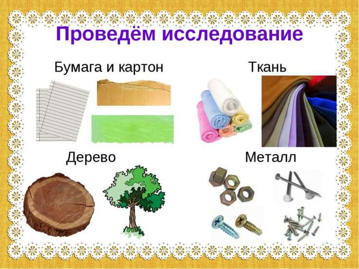 Проведём исследование Бумага и картон Ткань Дерево Металл