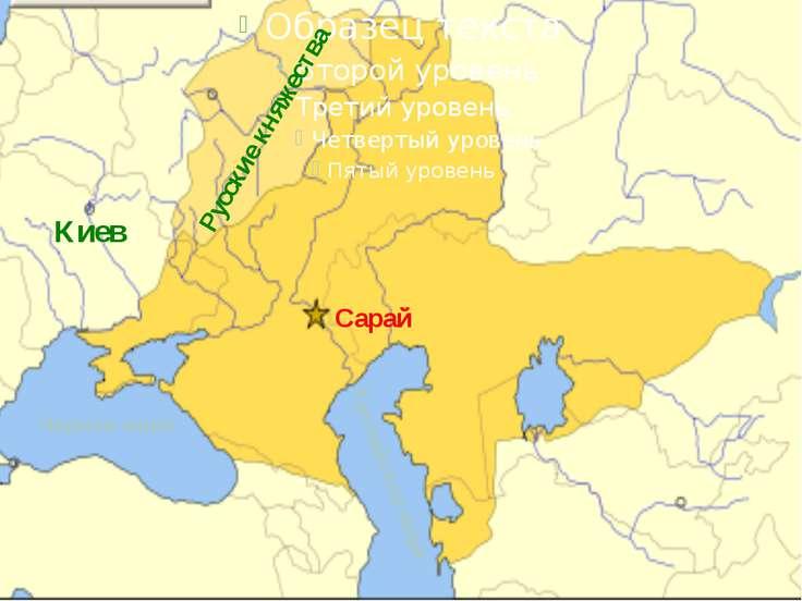 Золотая Орда Черное море Каспийское море Сарай Русские княжества Киев