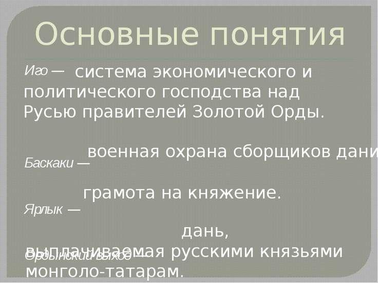 Основные понятия Иго — Баскаки — Ярлык — Ордынский выход — грамота на княжени...