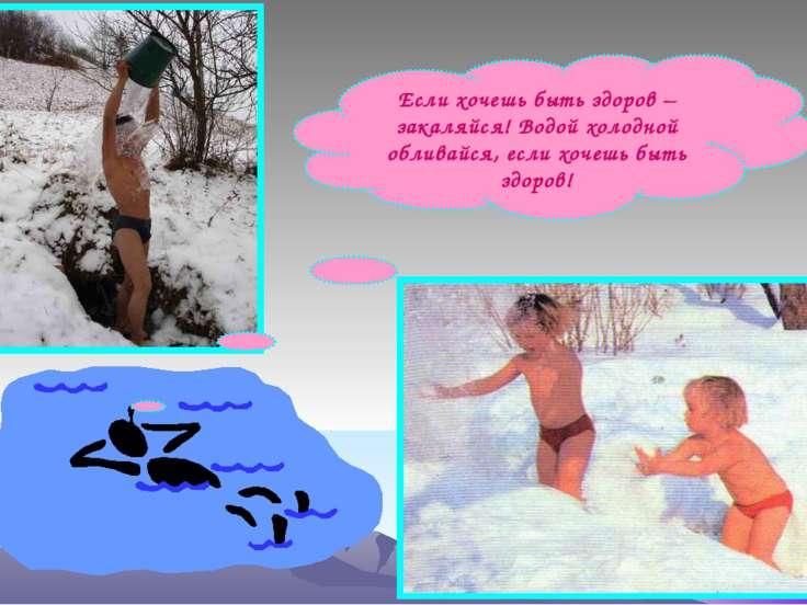 Если хочешь быть здоров – закаляйся! Водой холодной обливайся, если хочешь бы...