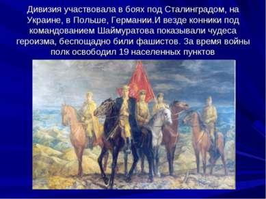Дивизия участвовала в боях под Сталинградом, на Украине, в Польше, Германии.И...