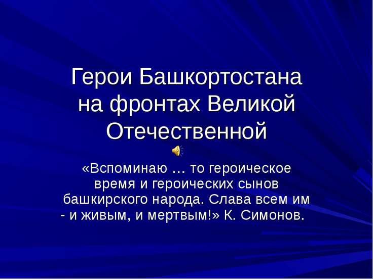 Герои Башкортостана на фронтах Великой Отечественной «Вспоминаю … то героичес...