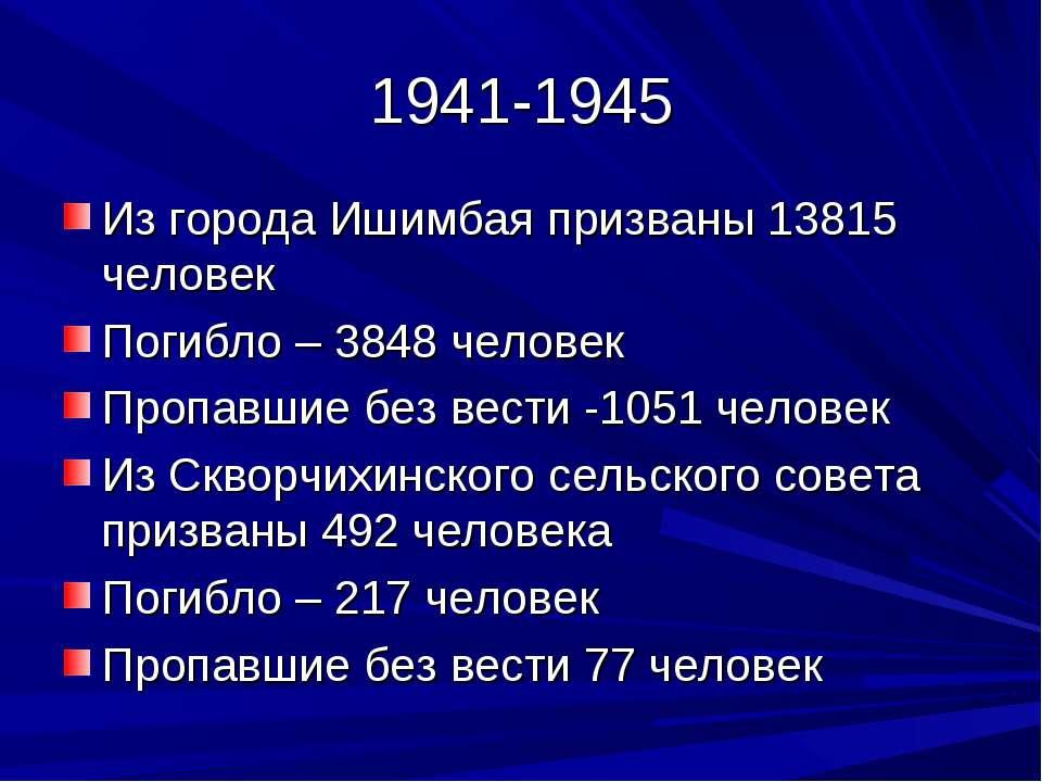 1941-1945 Из города Ишимбая призваны 13815 человек Погибло – 3848 человек Про...