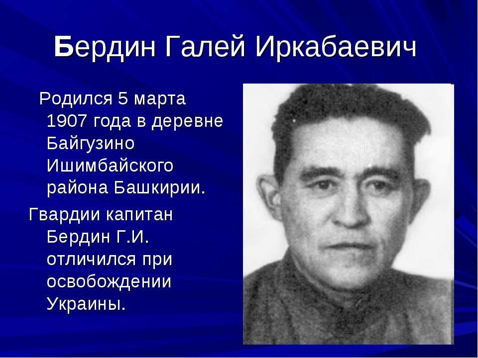 Бердин Галей Иркабаевич Родился 5 марта 1907 года в деревне Байгузино Ишимбай...