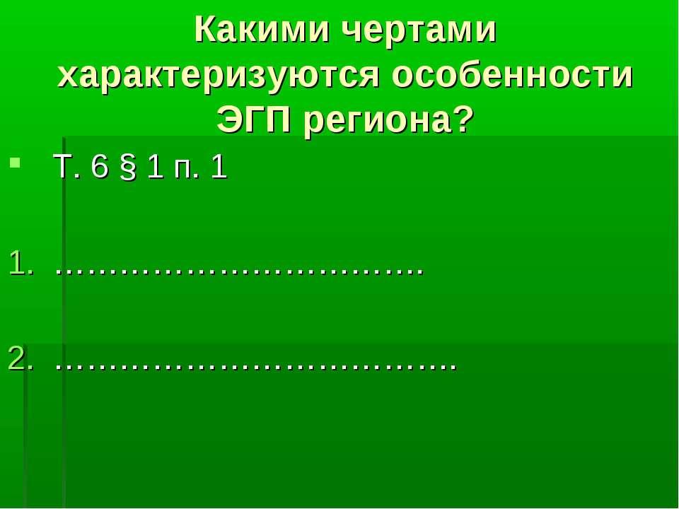 Какими чертами характеризуются особенности ЭГП региона? Т. 6 § 1 п. 1 …………………...