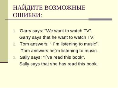 "НАЙДИТЕ ВОЗМОЖНЫЕ ОШИБКИ: Garry says: ""We want to watch TV"". Garry says that ..."