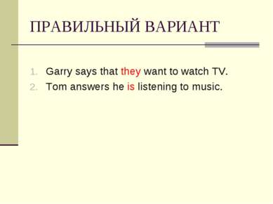 ПРАВИЛЬНЫЙ ВАРИАНТ Garry says that they want to watch TV. Tom answers he is l...