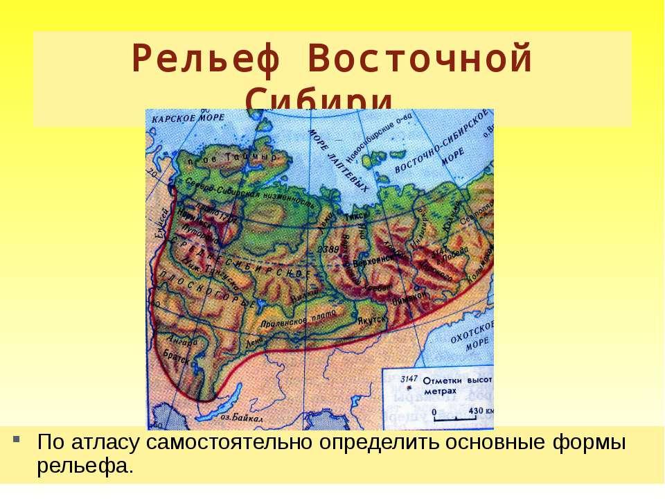 Рельеф Восточной Сибири. По атласу самостоятельно определить основные формы р...