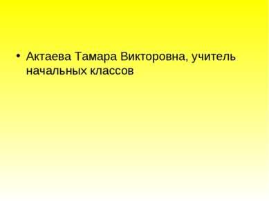 Актаева Тамара Викторовна, учитель начальных классов