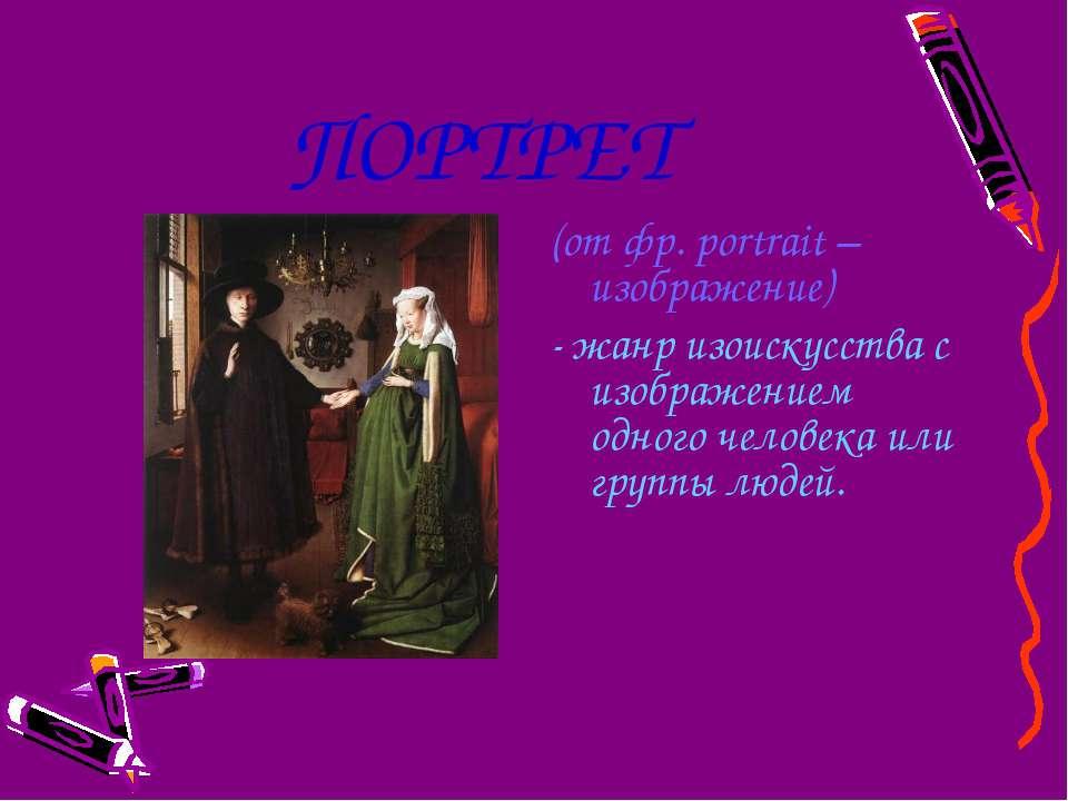 ПОРТРЕТ (от фр. portrait – изображение) - жанр изоискусства с изображением од...
