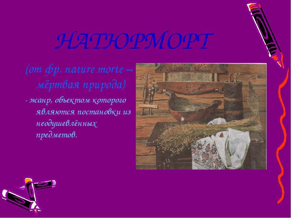 НАТЮРМОРТ (от фр. nature morte – мёртвая природа) - жанр, объектом которого я...